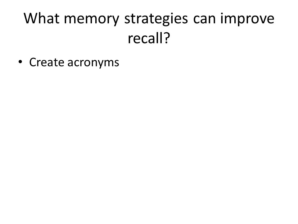 What memory strategies can improve recall Create acronyms