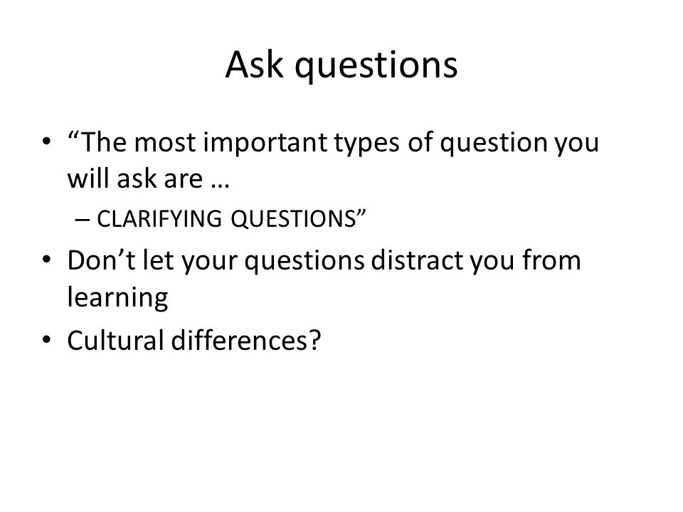 "Ask questions ""The most important types of question you will ask are … – CLARIFYING QUESTIONS"" Don't let your questions distract you from learning Cul"