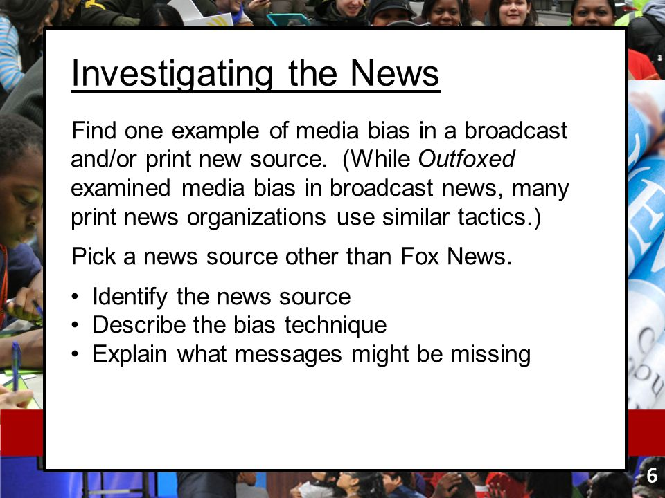 Investigating the News Find one example of media bias in a broadcast and/or print new source. (While Outfoxed examined media bias in broadcast news, m