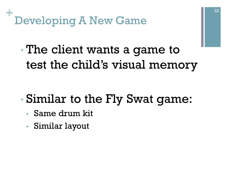 + Developing A New Game The client wants a game to test the child's visual memory Similar to the Fly Swat game: Same drum kit Similar layout 12