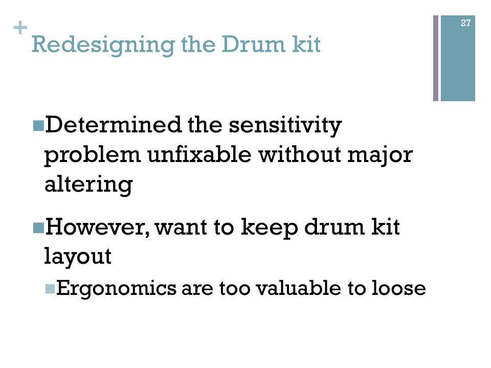+ Redesigning the Drum kit Determined the sensitivity problem unfixable without major altering However, want to keep drum kit layout Ergonomics are too valuable to loose 27