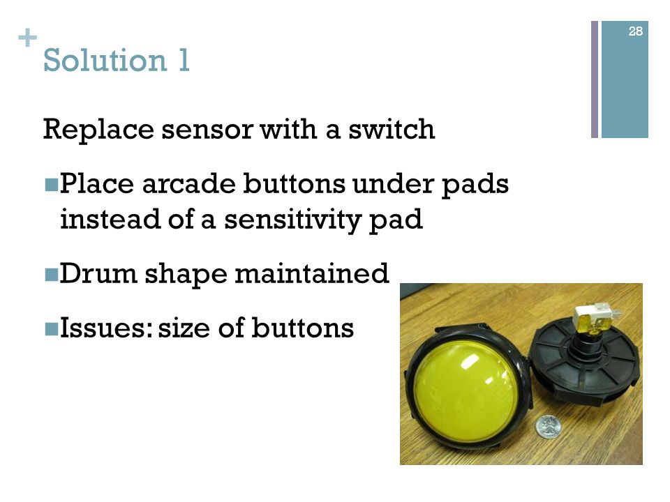 + Solution 1 Replace sensor with a switch Place arcade buttons under pads instead of a sensitivity pad Drum shape maintained Issues: size of buttons 28