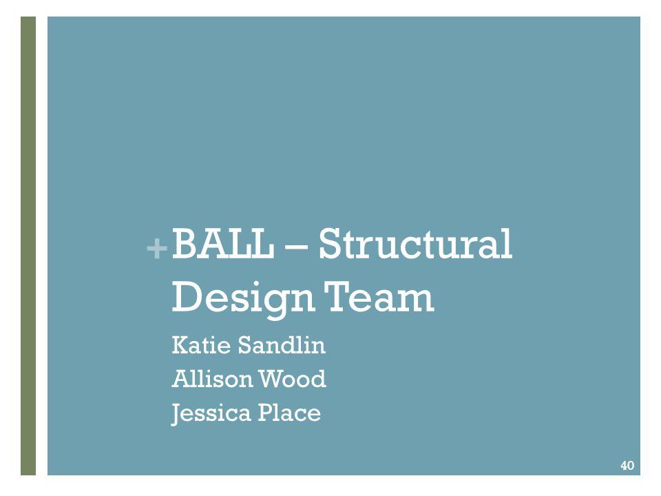 + BALL – Structural Design Team Katie Sandlin Allison Wood Jessica Place 40