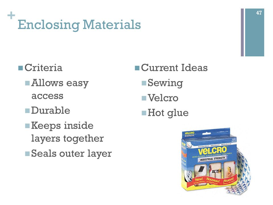 + Enclosing Materials Criteria Allows easy access Durable Keeps inside layers together Seals outer layer Current Ideas Sewing Velcro Hot glue 47