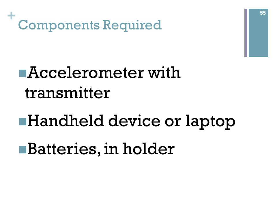 + Components Required Accelerometer with transmitter Handheld device or laptop Batteries, in holder 55
