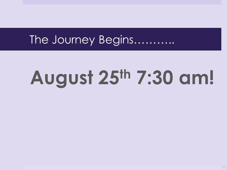 The Journey Begins……….. August 25 th 7:30 am! 11