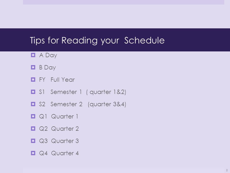 Tips for Reading your Schedule  A Day  B Day  FY Full Year  S1 Semester 1 ( quarter 1&2)  S2 Semester 2 (quarter 3&4)  Q1 Quarter 1  Q2 Quarter 2  Q3 Quarter 3  Q4 Quarter 4 2