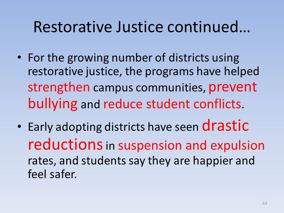 Restorative Justice continued… For the growing number of districts using restorative justice, the programs have helped strengthen campus communities, prevent bullying and reduce student conflicts.