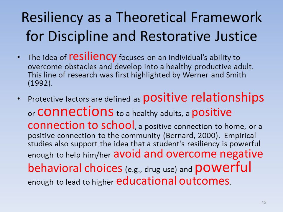 Resiliency as a Theoretical Framework for Discipline and Restorative Justice The idea of resiliency focuses on an individual's ability to overcome obstacles and develop into a healthy productive adult.