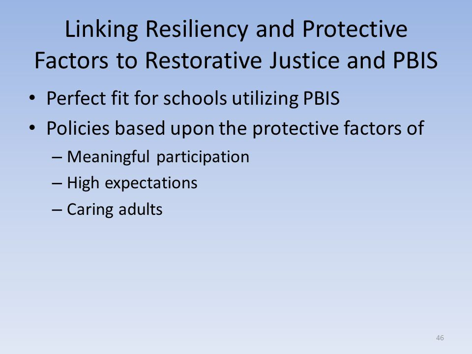Linking Resiliency and Protective Factors to Restorative Justice and PBIS Perfect fit for schools utilizing PBIS Policies based upon the protective factors of – Meaningful participation – High expectations – Caring adults 46