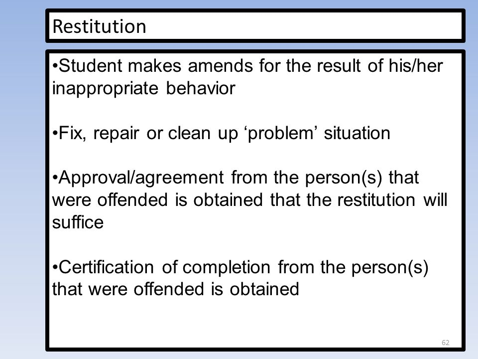 Restitution Student makes amends for the result of his/her inappropriate behavior Fix, repair or clean up 'problem' situation Approval/agreement from the person(s) that were offended is obtained that the restitution will suffice Certification of completion from the person(s) that were offended is obtained 62