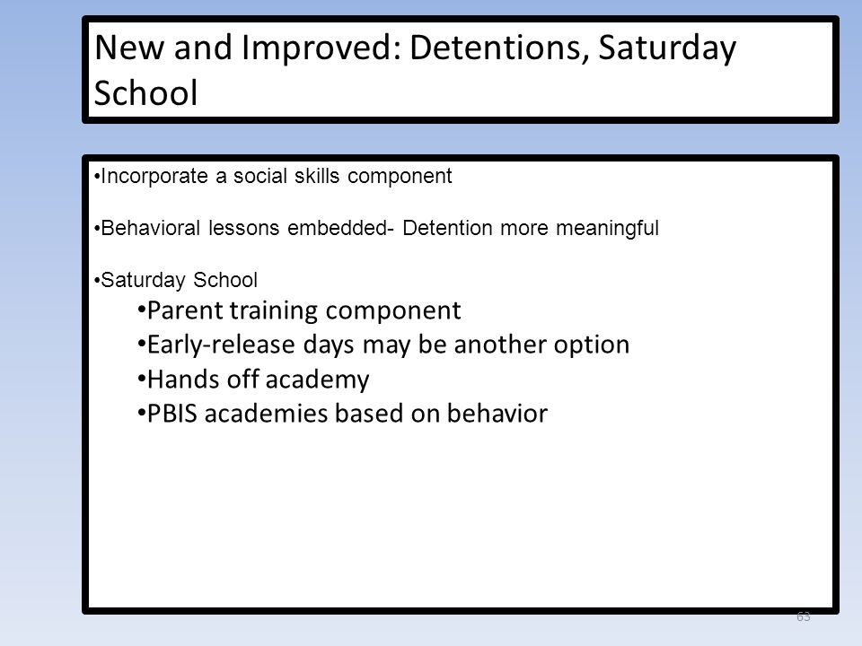 New and Improved: Detentions, Saturday School Incorporate a social skills component Behavioral lessons embedded- Detention more meaningful Saturday School Parent training component Early-release days may be another option Hands off academy PBIS academies based on behavior 63