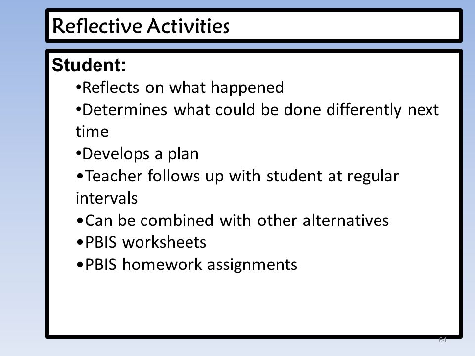Reflective Activities Student: Reflects on what happened Determines what could be done differently next time Develops a plan Teacher follows up with student at regular intervals Can be combined with other alternatives PBIS worksheets PBIS homework assignments 64
