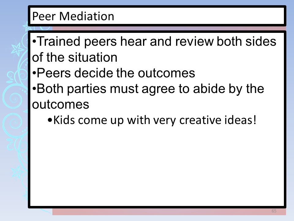 Peer Mediation Trained peers hear and review both sides of the situation Peers decide the outcomes Both parties must agree to abide by the outcomes Kids come up with very creative ideas.