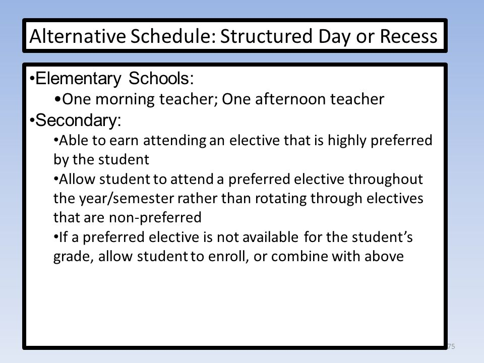 Alternative Schedule: Structured Day or Recess Elementary Schools: One morning teacher; One afternoon teacher Secondary: Able to earn attending an elective that is highly preferred by the student Allow student to attend a preferred elective throughout the year/semester rather than rotating through electives that are non-preferred If a preferred elective is not available for the student's grade, allow student to enroll, or combine with above 75