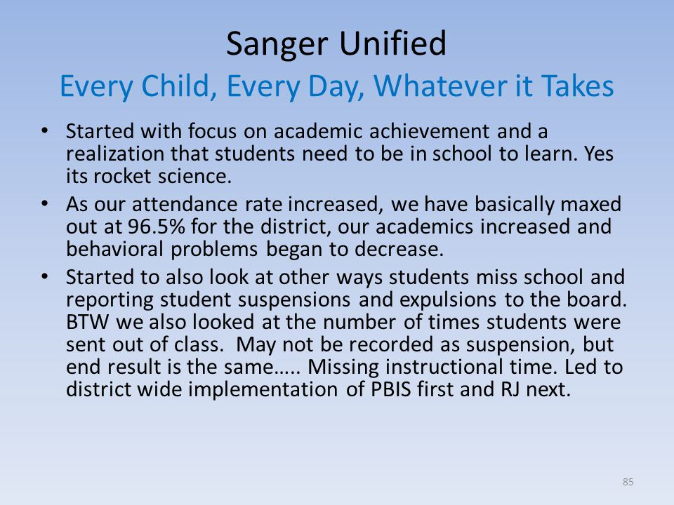 Sanger Unified Every Child, Every Day, Whatever it Takes Started with focus on academic achievement and a realization that students need to be in school to learn.