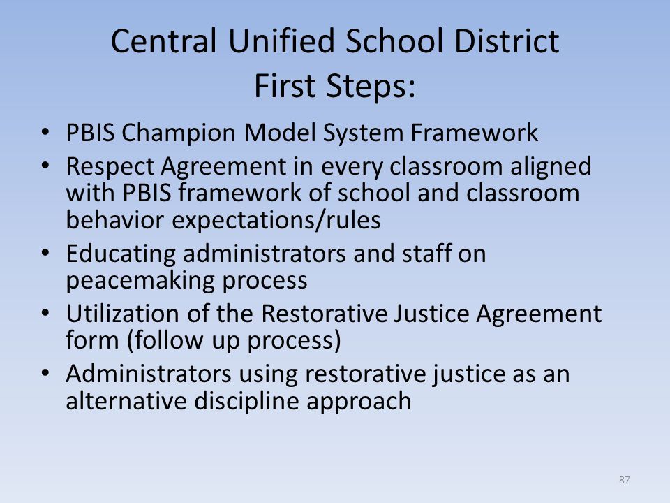 Central Unified School District First Steps: PBIS Champion Model System Framework Respect Agreement in every classroom aligned with PBIS framework of school and classroom behavior expectations/rules Educating administrators and staff on peacemaking process Utilization of the Restorative Justice Agreement form (follow up process) Administrators using restorative justice as an alternative discipline approach 87