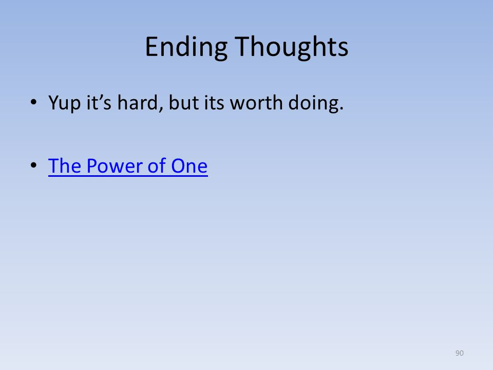 Ending Thoughts Yup it's hard, but its worth doing. The Power of One 90