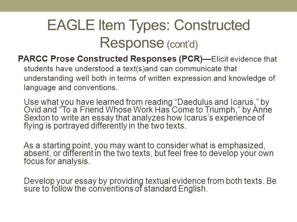 EAGLE Item Types: Constructed Response (cont'd) PARCC Prose Constructed Responses (PCR)— Elicit evidence that students have understood a text(s)and ca