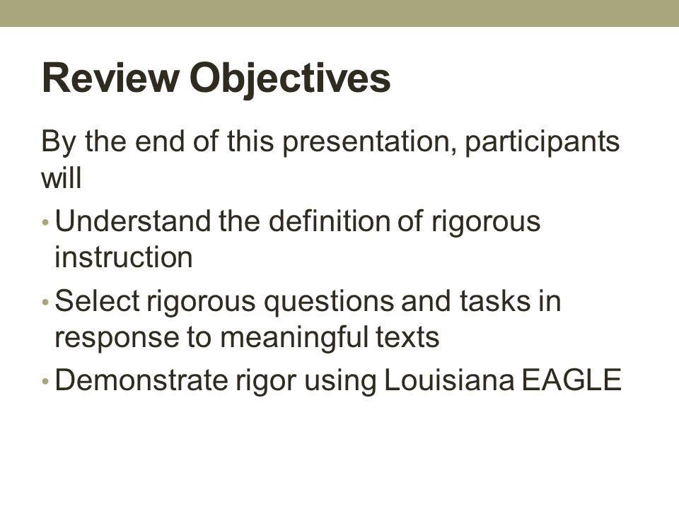 Review Objectives By the end of this presentation, participants will Understand the definition of rigorous instruction Select rigorous questions and t