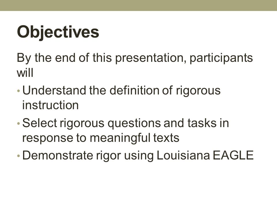 Objectives By the end of this presentation, participants will Understand the definition of rigorous instruction Select rigorous questions and tasks in