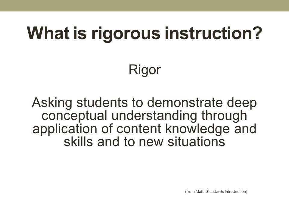 What is rigorous instruction? Rigor Asking students to demonstrate deep conceptual understanding through application of content knowledge and skills a