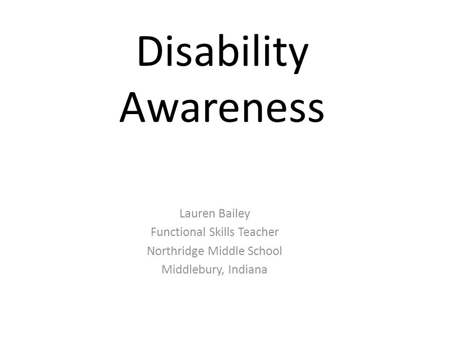 Disability Awareness Lauren Bailey Functional Skills Teacher Northridge Middle School Middlebury, Indiana