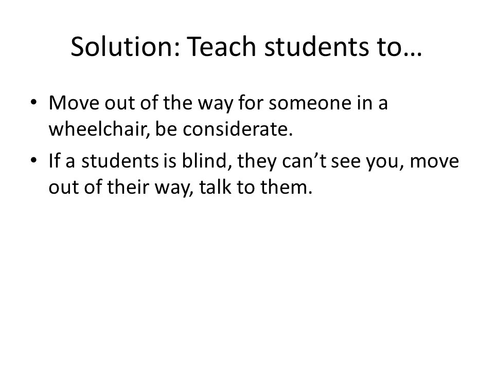Solution: Teach students to… Move out of the way for someone in a wheelchair, be considerate.