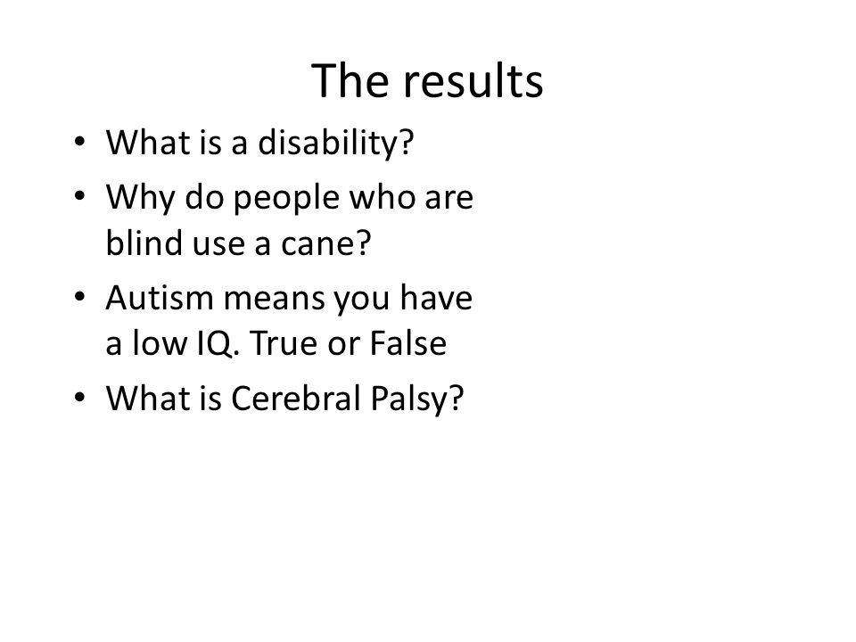 The results What is a disability. Why do people who are blind use a cane.