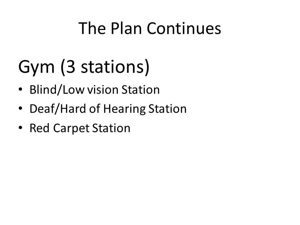 The Plan Continues Gym (3 stations) Blind/Low vision Station Deaf/Hard of Hearing Station Red Carpet Station