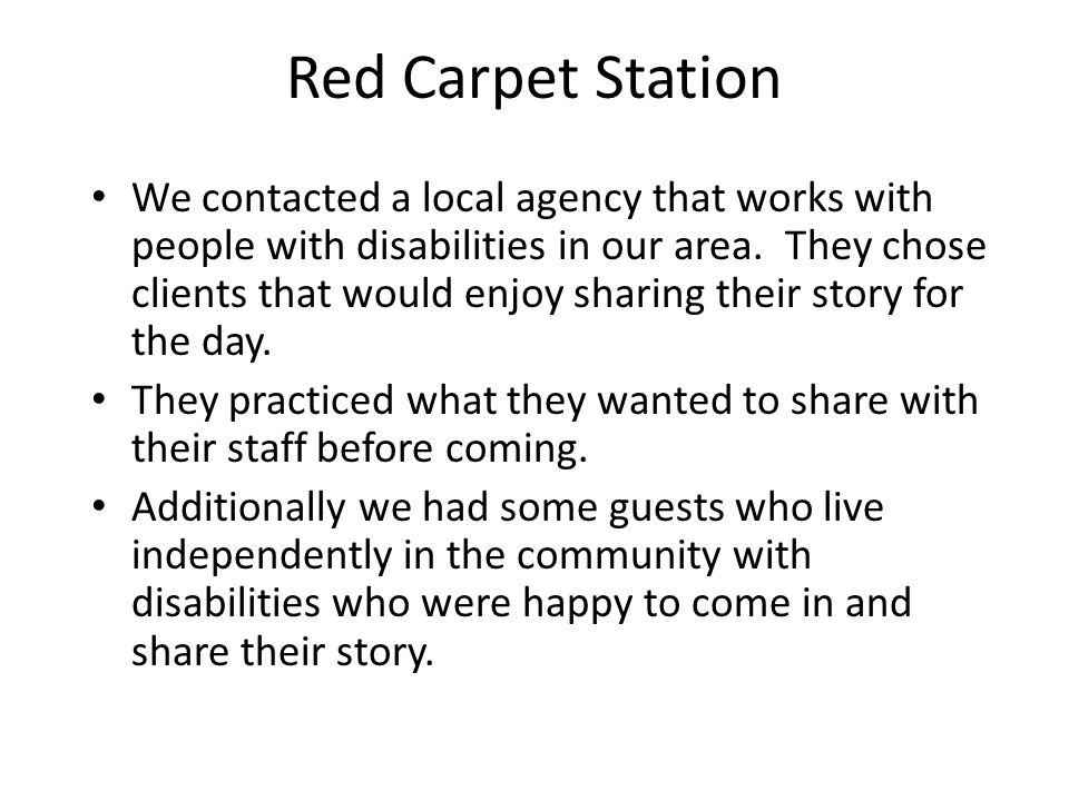 Red Carpet Station We contacted a local agency that works with people with disabilities in our area.