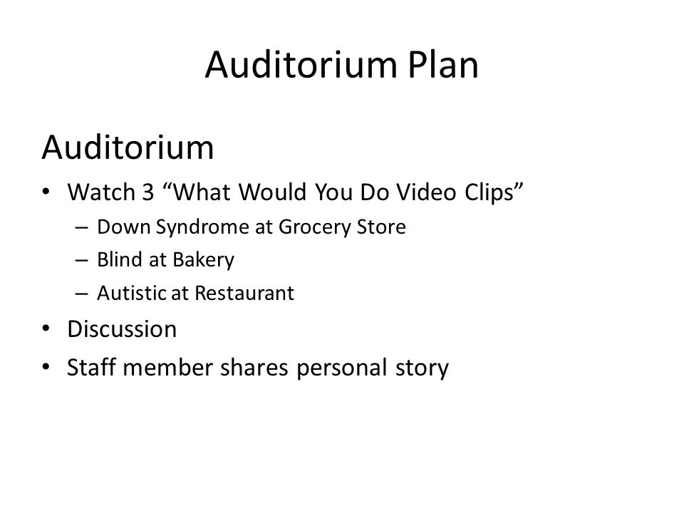 Auditorium Plan Auditorium Watch 3 What Would You Do Video Clips – Down Syndrome at Grocery Store – Blind at Bakery – Autistic at Restaurant Discussion Staff member shares personal story
