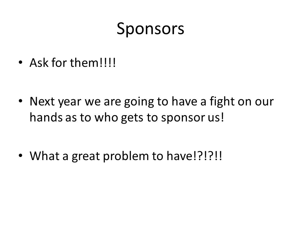 Sponsors Ask for them!!!.