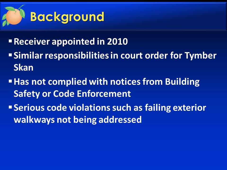 Background  Receiver appointed in 2010  Similar responsibilities in court order for Tymber Skan  Has not complied with notices from Building Safety or Code Enforcement  Serious code violations such as failing exterior walkways not being addressed