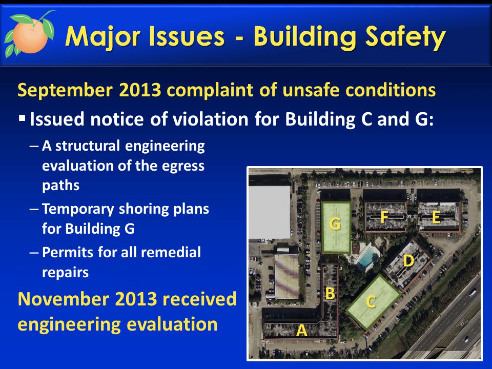 Major Issues - Building Safety September 2013 complaint of unsafe conditions  Issued notice of violation for Building C and G: – A structural engineering evaluation of the egress paths – Temporary shoring plans for Building G – Permits for all remedial repairs November 2013 received engineering evaluation A B D EF G C