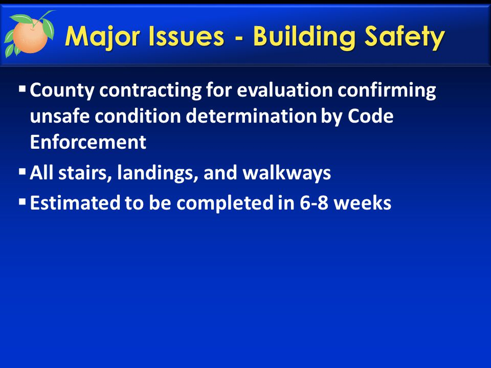 Major Issues - Building Safety  County contracting for evaluation confirming unsafe condition determination by Code Enforcement  All stairs, landings, and walkways  Estimated to be completed in 6-8 weeks