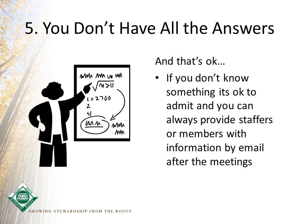 5. You Don't Have All the Answers And that's ok… If you don't know something its ok to admit and you can always provide staffers or members with infor