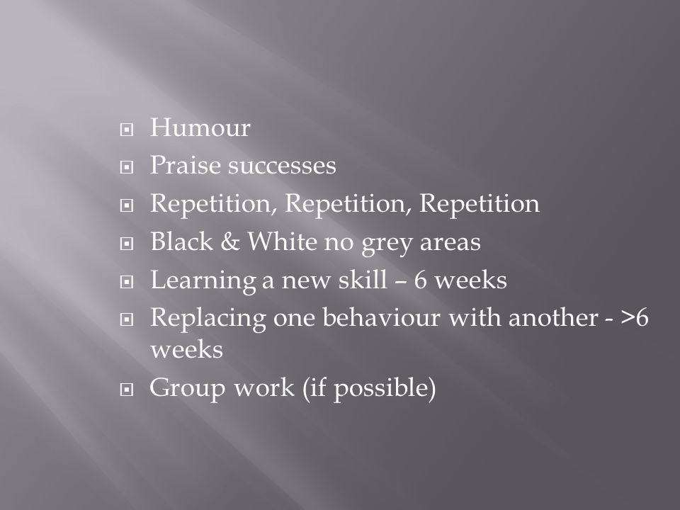  Humour  Praise successes  Repetition, Repetition, Repetition  Black & White no grey areas  Learning a new skill – 6 weeks  Replacing one behaviour with another - >6 weeks  Group work (if possible)