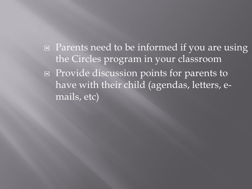  Parents need to be informed if you are using the Circles program in your classroom  Provide discussion points for parents to have with their child (agendas, letters, e- mails, etc)