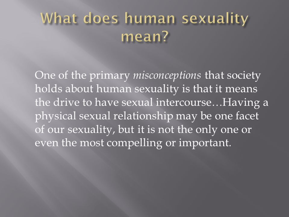 One of the primary misconceptions that society holds about human sexuality is that it means the drive to have sexual intercourse…Having a physical sexual relationship may be one facet of our sexuality, but it is not the only one or even the most compelling or important.