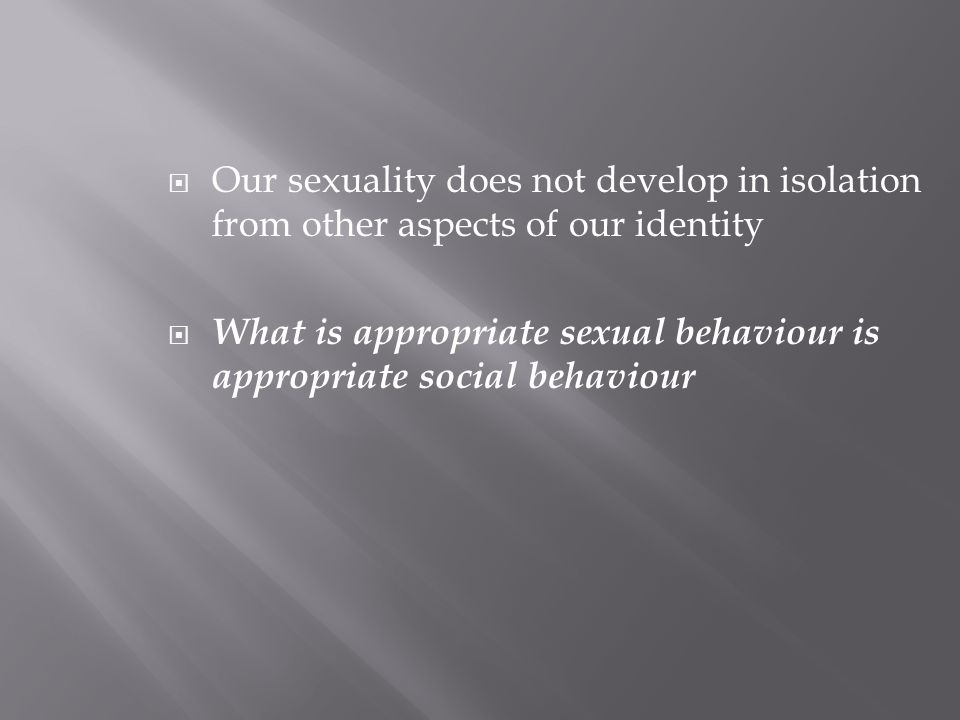  Our sexuality does not develop in isolation from other aspects of our identity  What is appropriate sexual behaviour is appropriate social behaviour