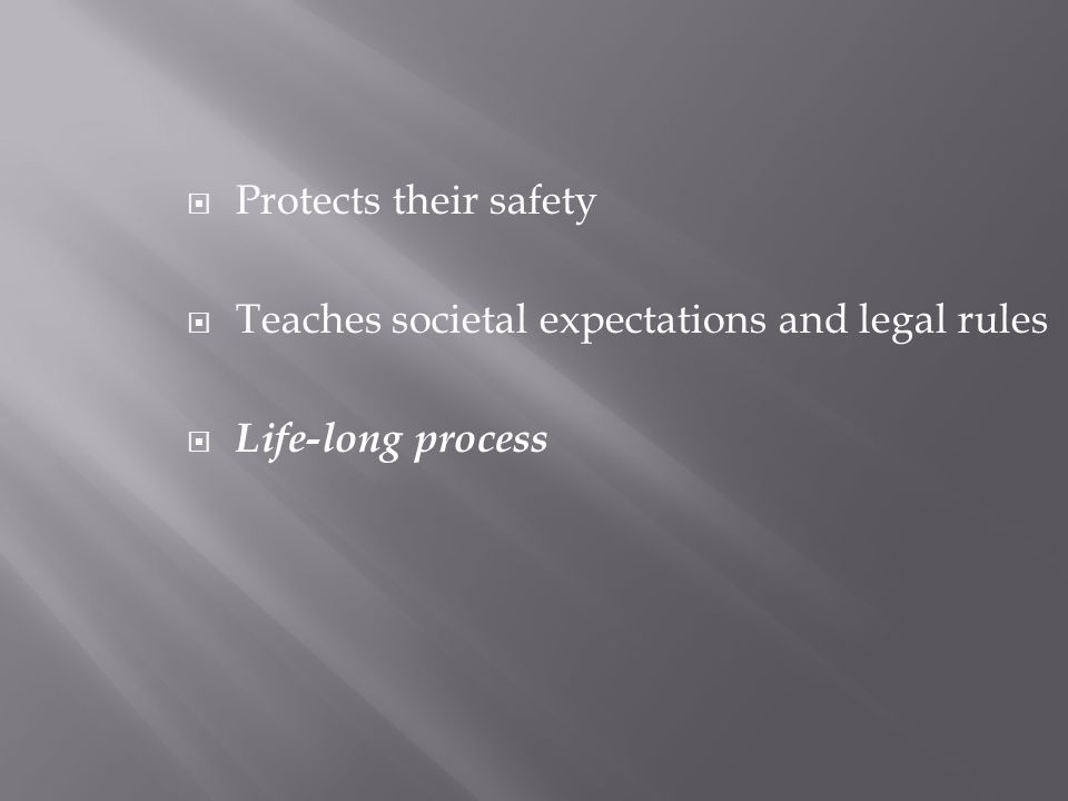  Protects their safety  Teaches societal expectations and legal rules  Life-long process