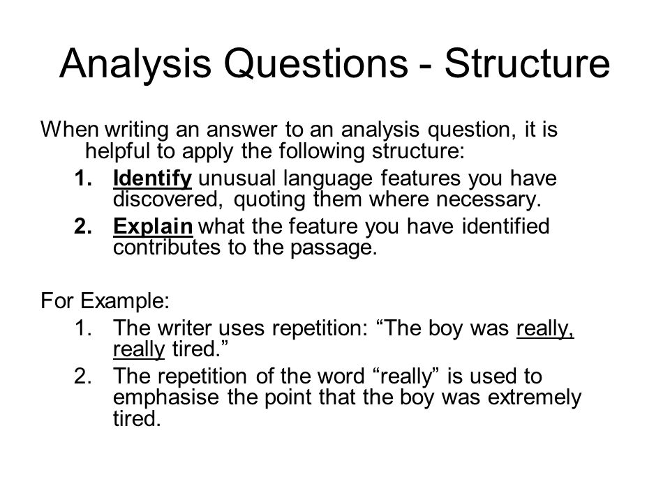 Analysis Questions - Structure When writing an answer to an analysis question, it is helpful to apply the following structure: 1.Identify unusual language features you have discovered, quoting them where necessary.