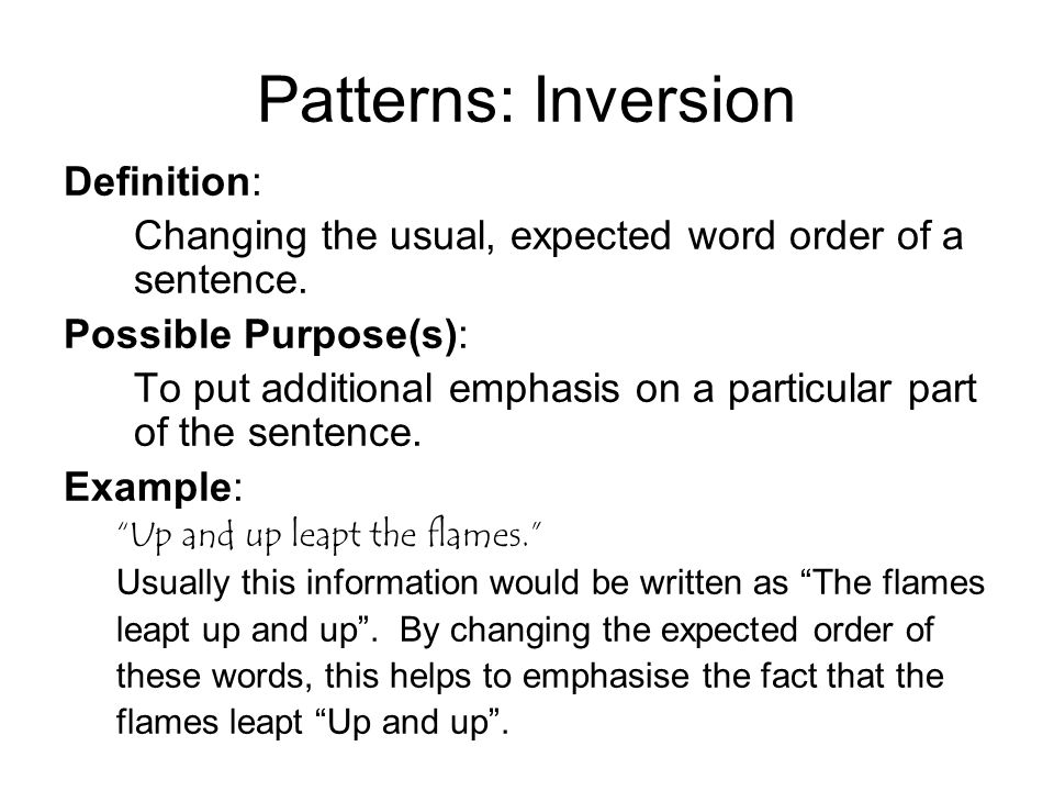 Patterns: Inversion Definition: Changing the usual, expected word order of a sentence.