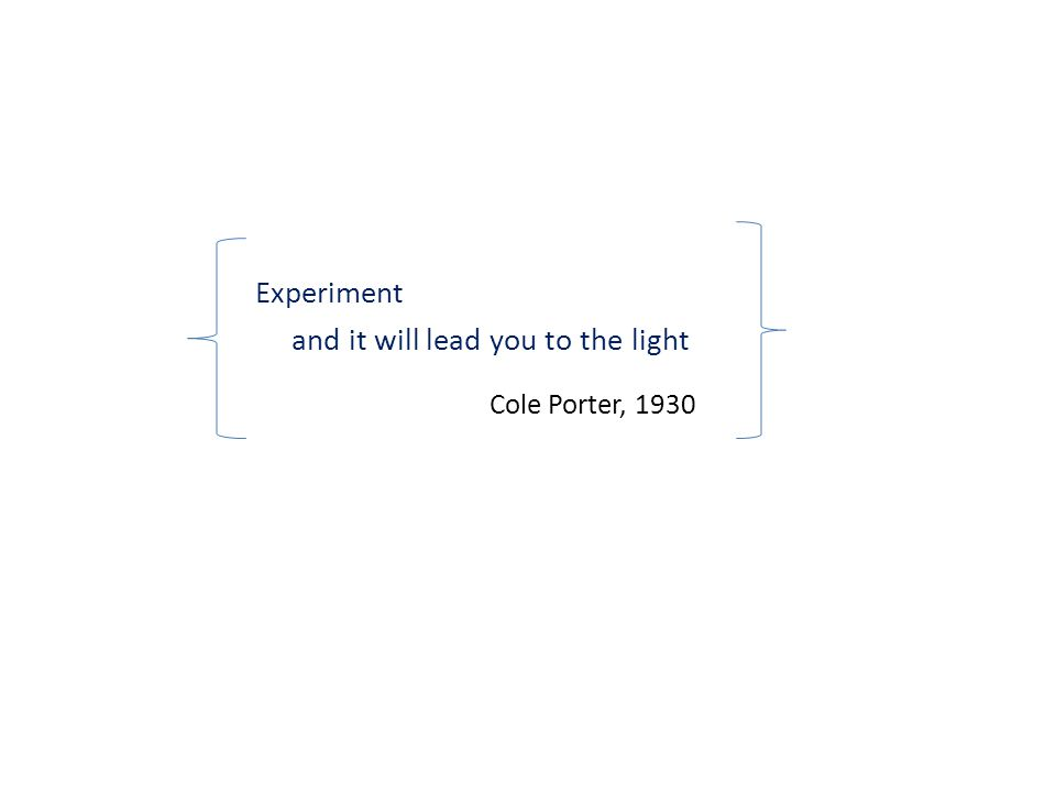 Experiment and it will lead you to the light Cole Porter, 1930