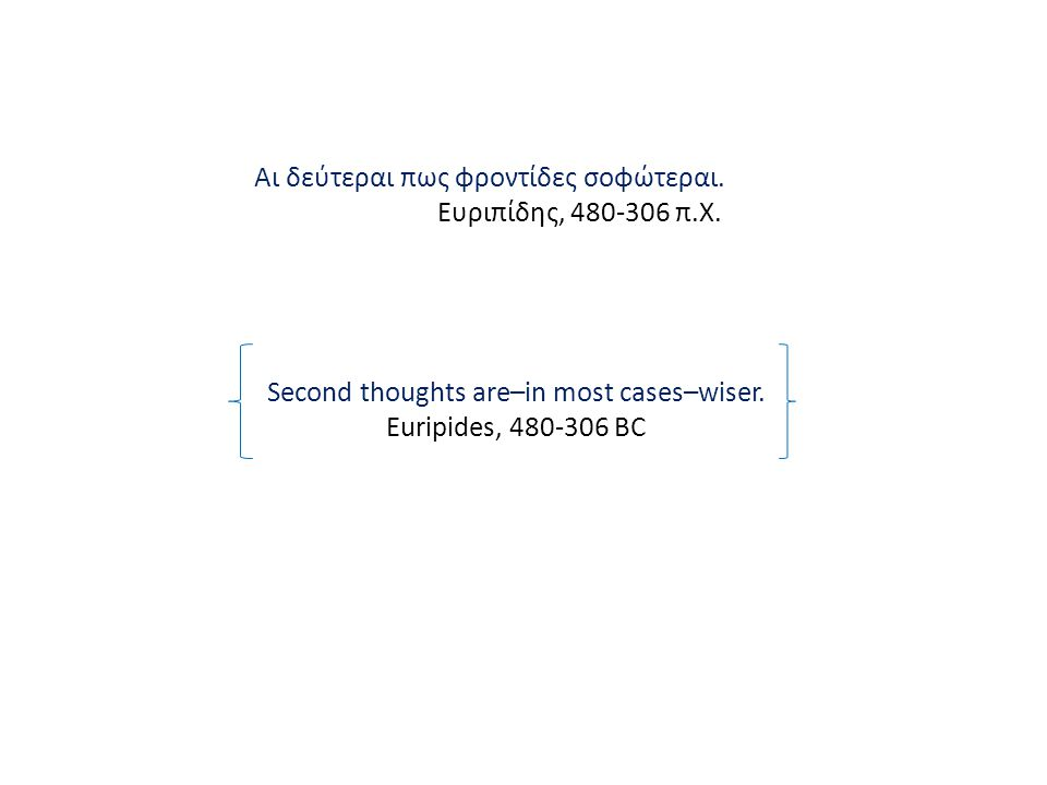 Second thoughts are–in most cases–wiser. Euripides, 480-306 BC Αι δεύτεραι πως φροντίδες σοφώτεραι. Ευριπίδης, 480-306 π.Χ.
