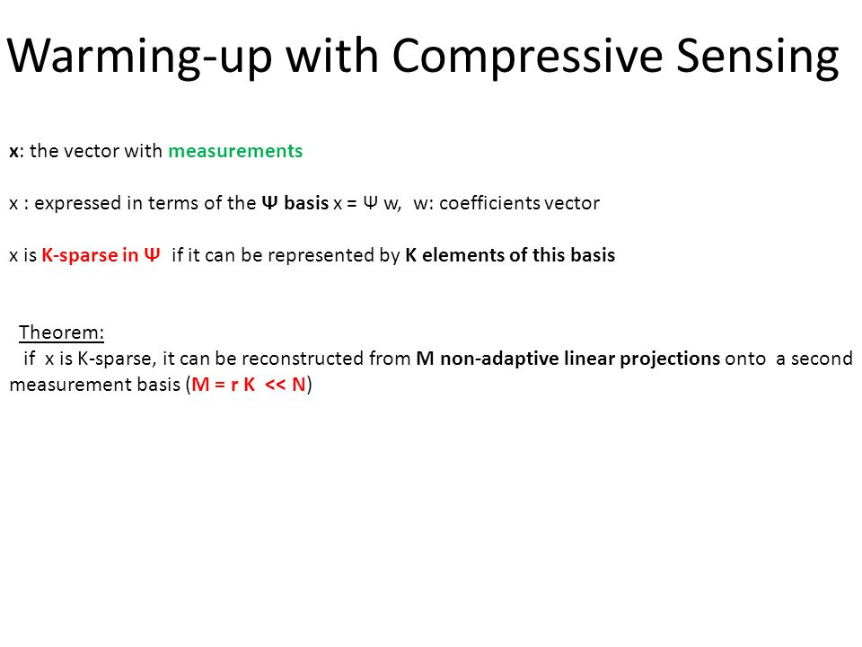 Warming-up with Compressive Sensing x: the vector with measurements x : expressed in terms of the Ѱ basis x = Ѱ w, w: coefficients vector x is K-spars