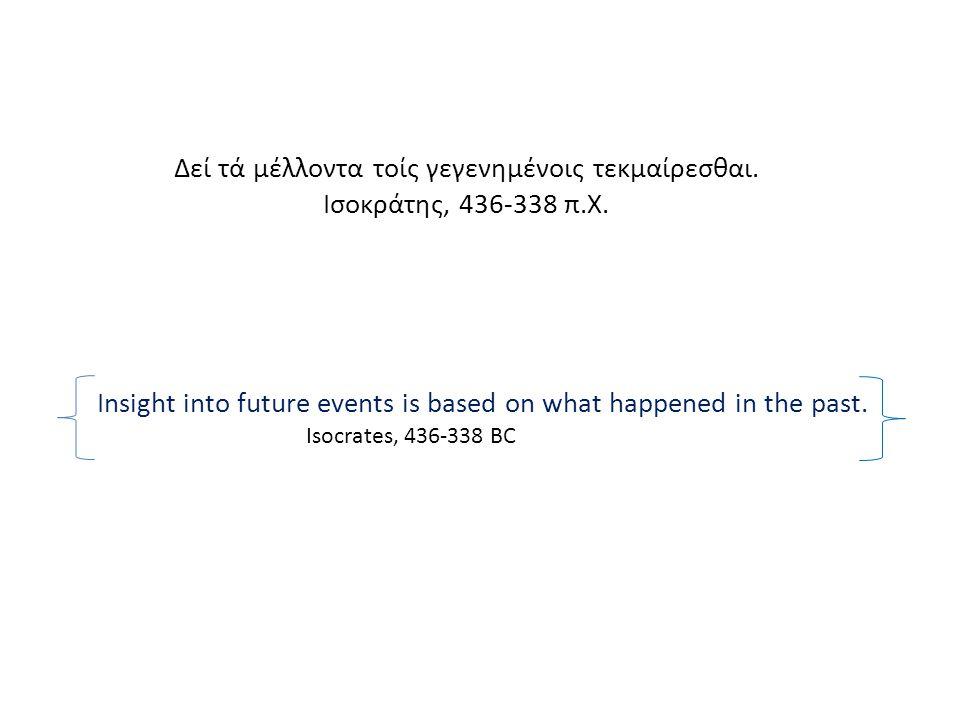 Δεί τά μέλλοντα τοίς γεγενημένοις τεκμαίρεσθαι.Ισοκράτης, 436-338 π.Χ.