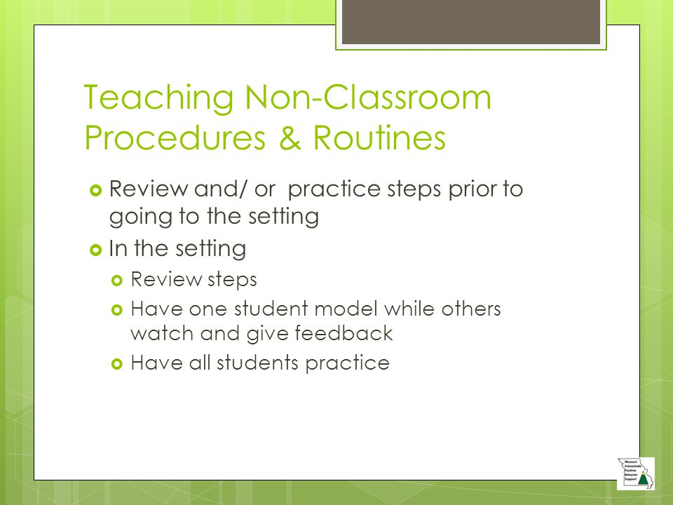 Teaching Non-Classroom Procedures & Routines  Review and/ or practice steps prior to going to the setting  In the setting  Review steps  Have one student model while others watch and give feedback  Have all students practice