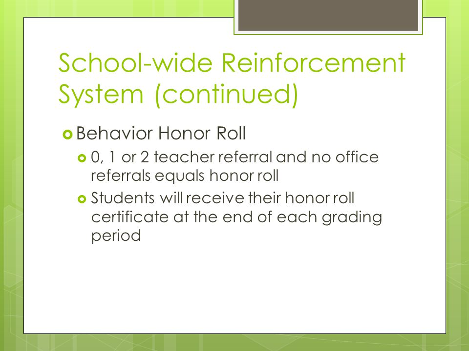 School-wide Reinforcement System (continued)  Behavior Honor Roll  0, 1 or 2 teacher referral and no office referrals equals honor roll  Students will receive their honor roll certificate at the end of each grading period